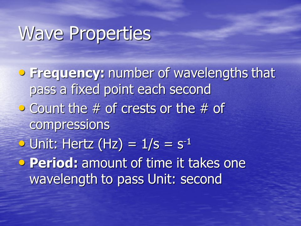 Wave Properties Frequency: number of wavelengths that pass a fixed point each second. Count the # of crests or the # of compressions.