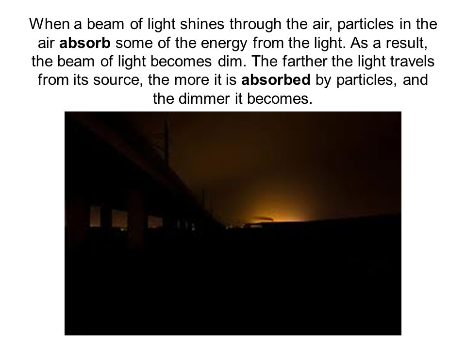 When a beam of light shines through the air, particles in the air absorb some of the energy from the light.
