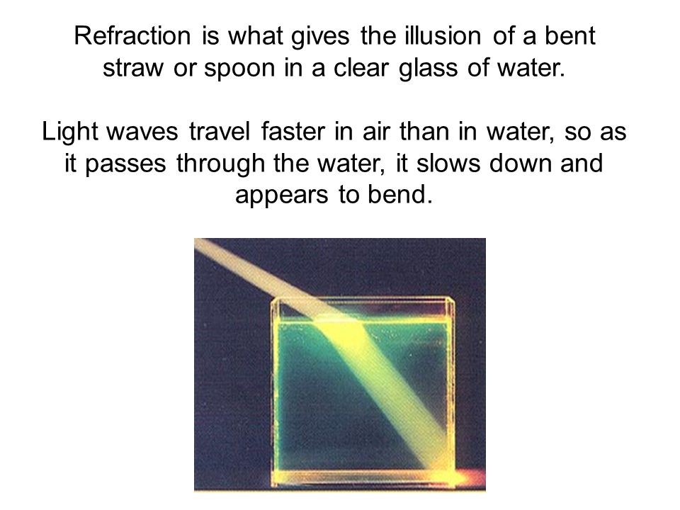 Refraction is what gives the illusion of a bent straw or spoon in a clear glass of water.