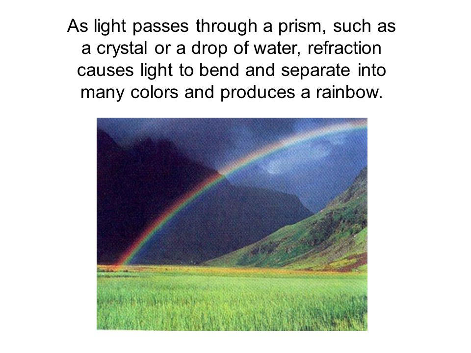 As light passes through a prism, such as a crystal or a drop of water, refraction causes light to bend and separate into many colors and produces a rainbow.