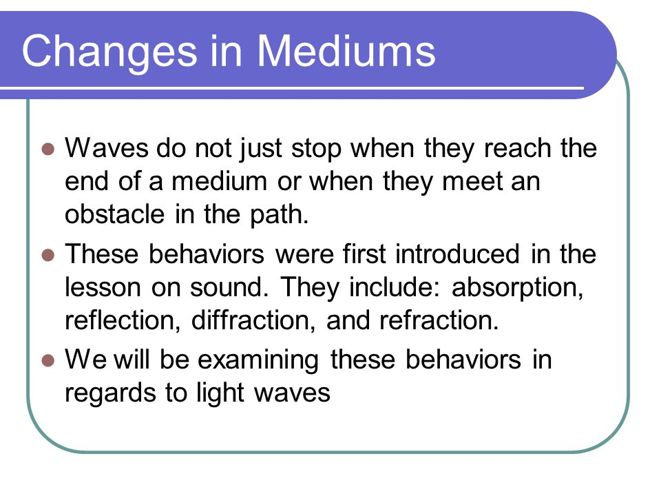 Changes in Mediums Waves do not just stop when they reach the end of a medium or when they meet an obstacle in the path.
