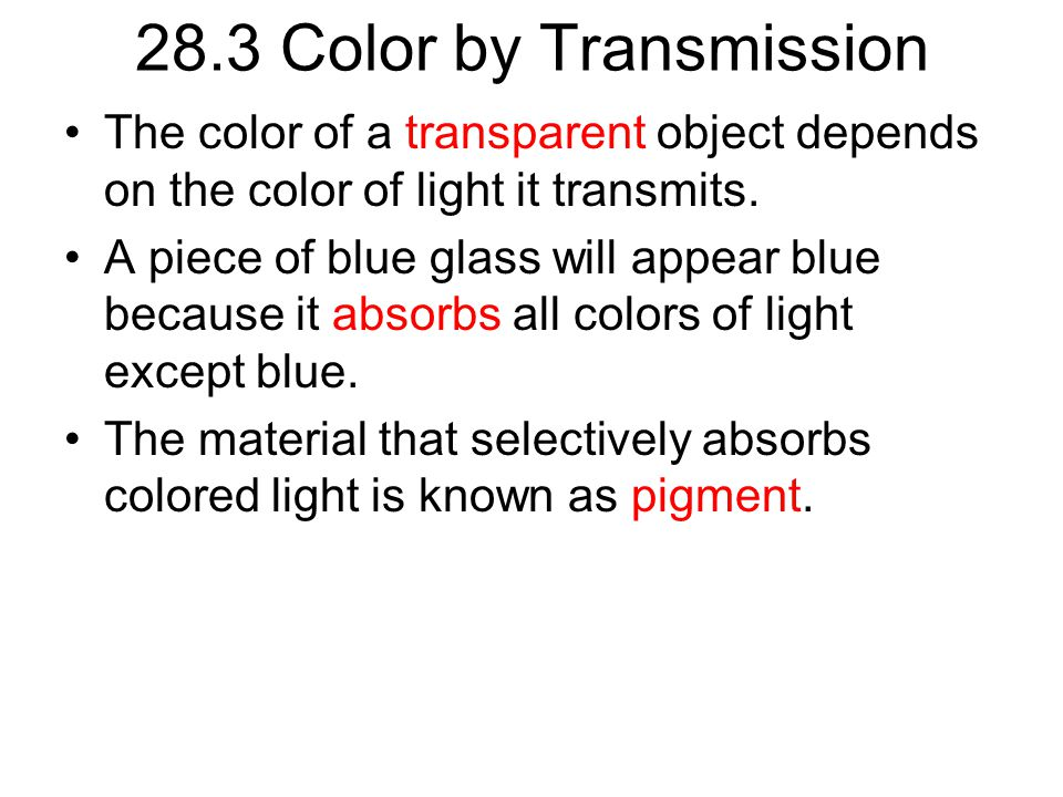 28.3 Color by Transmission The color of a transparent object depends on the color of light it transmits.