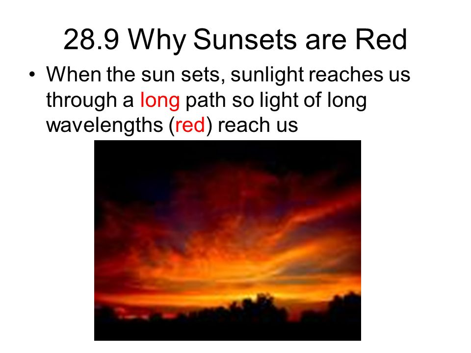 28.9 Why Sunsets are Red When the sun sets, sunlight reaches us through a long path so light of long wavelengths (red) reach us.