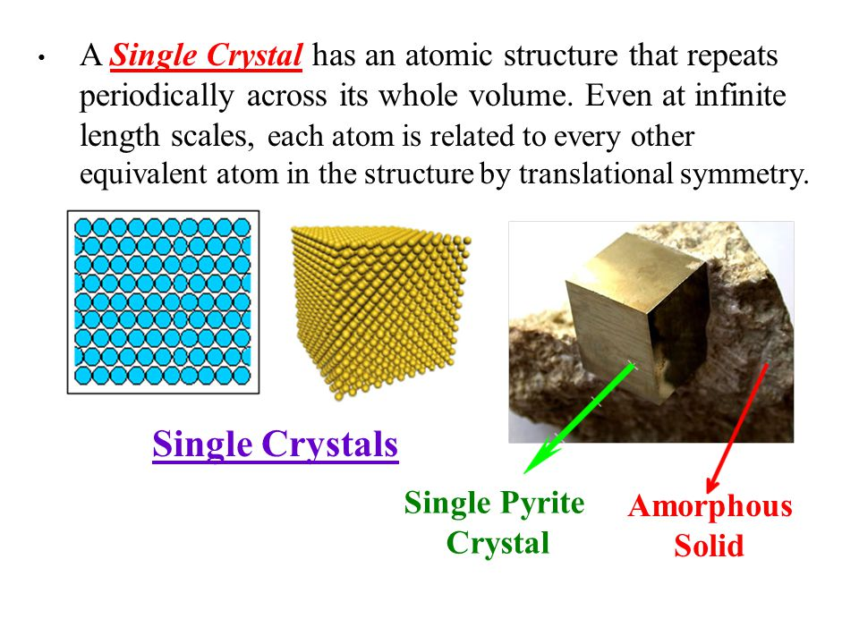 A Single Crystal has an atomic structure that repeats periodically across its whole volume. Even at infinite length scales, each atom is related to every other equivalent atom in the structure by translational symmetry.