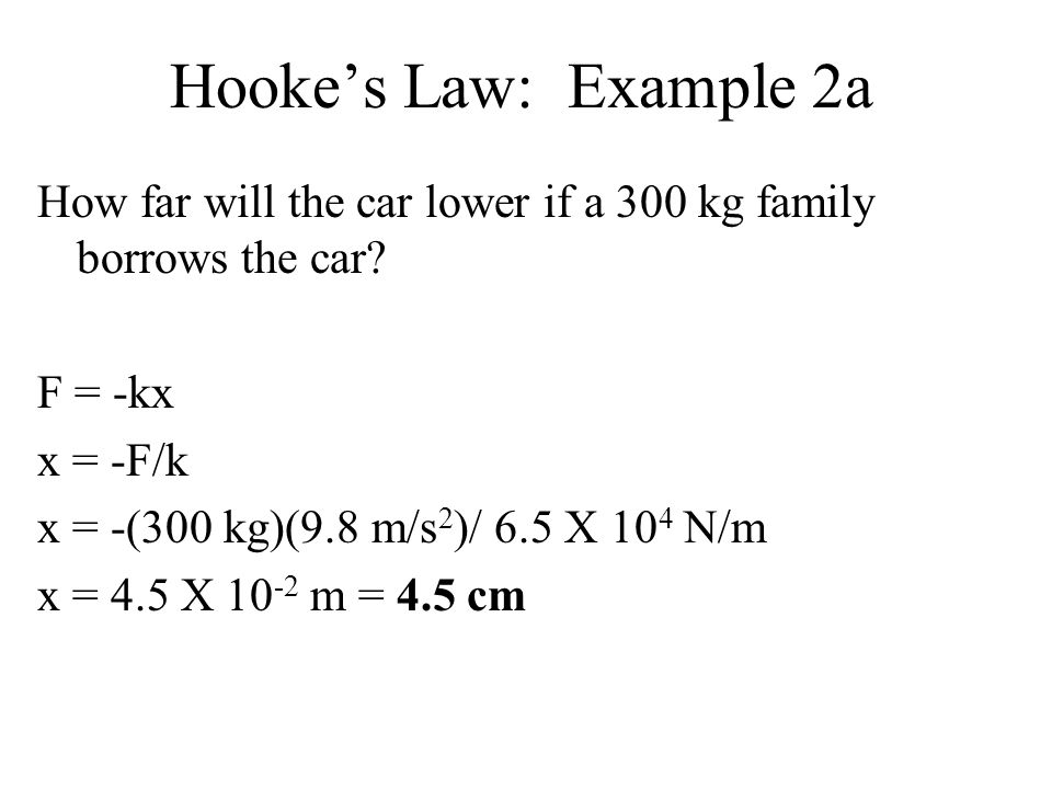 Hooke's Law: Example 2a How far will the car lower if a 300 kg family borrows the car F = -kx. x = -F/k.
