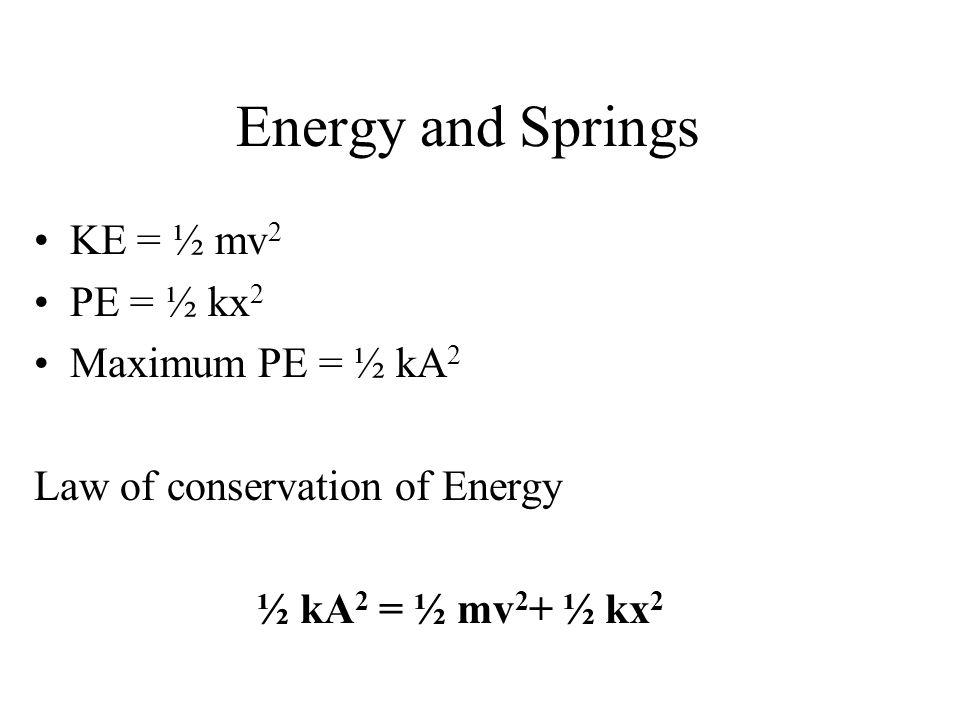 Energy and Springs KE = ½ mv2 PE = ½ kx2 Maximum PE = ½ kA2