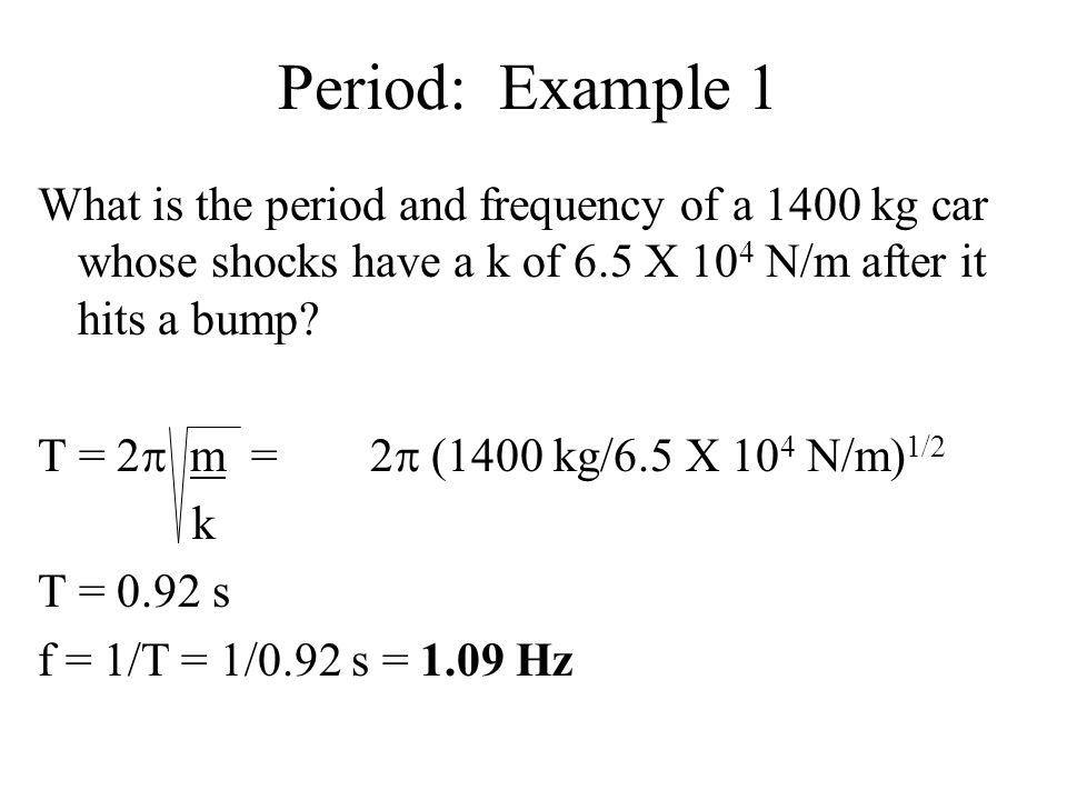Period: Example 1 What is the period and frequency of a 1400 kg car whose shocks have a k of 6.5 X 104 N/m after it hits a bump