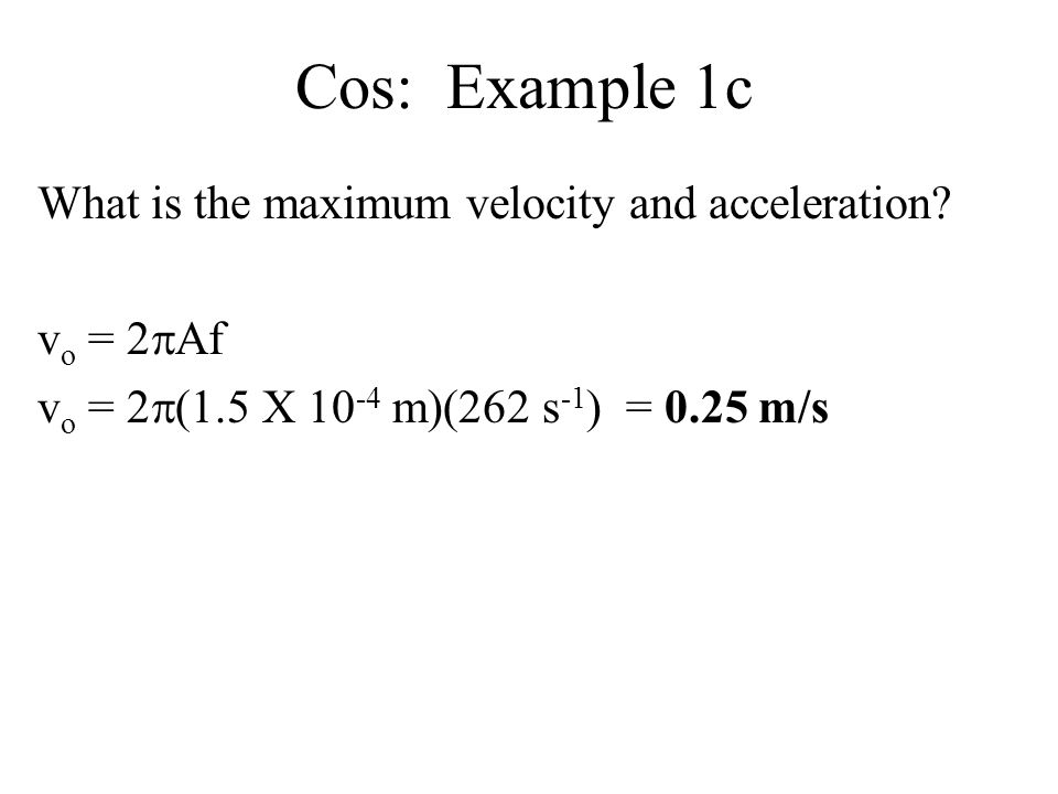 Cos: Example 1c What is the maximum velocity and acceleration
