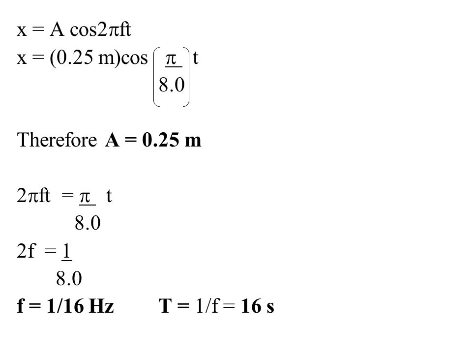 x = A cos2pft x = (0.25 m)cos p t. 8.0. Therefore A = 0.25 m.
