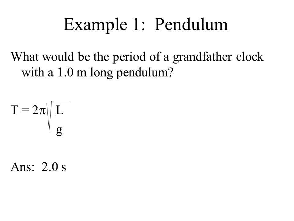 Example 1: Pendulum What would be the period of a grandfather clock with a 1.0 m long pendulum T = 2p L.