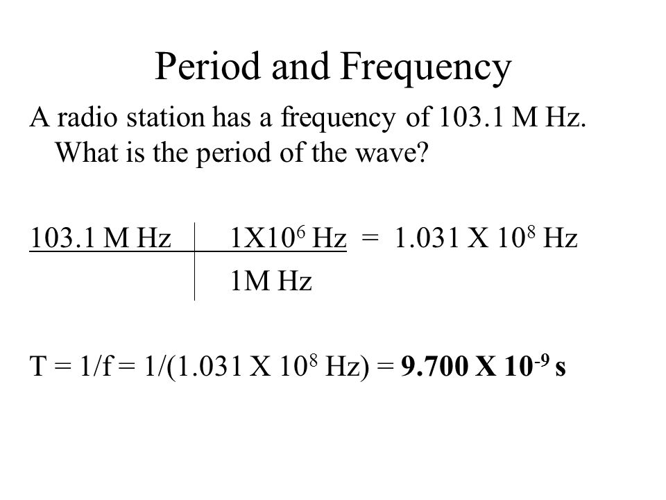 Period and Frequency A radio station has a frequency of 103.1 M Hz. What is the period of the wave
