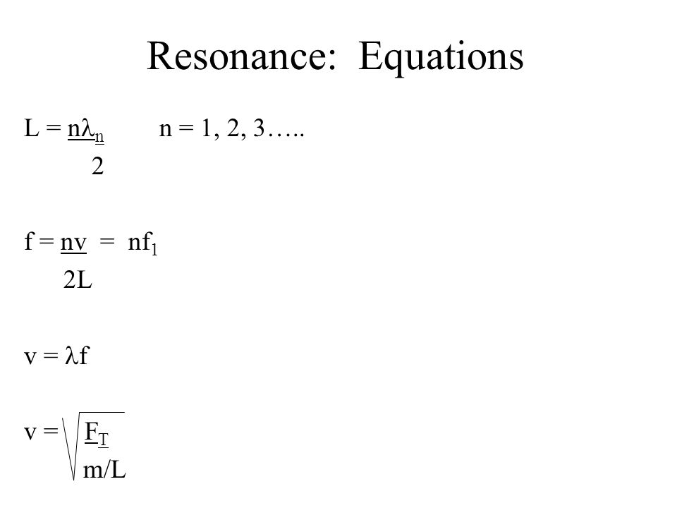 Resonance: Equations L = nln n = 1, 2, 3….. 2 f = nv = nf1 2L v = lf