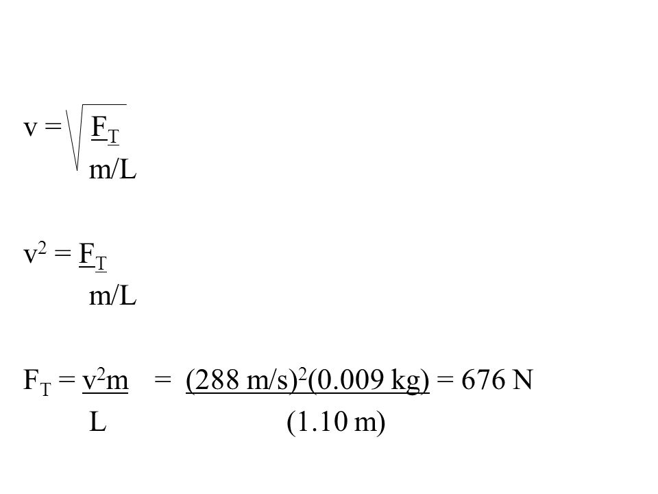 v = FT m/L v2 = FT FT = v2m = (288 m/s)2(0.009 kg) = 676 N L (1.10 m)