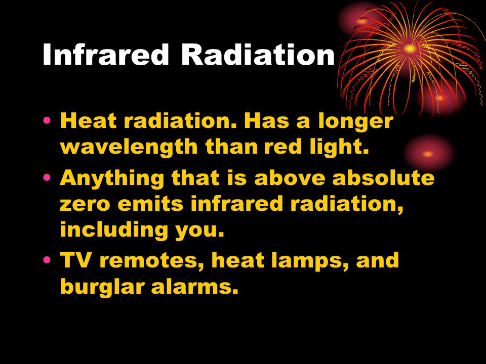 Infrared Radiation Heat radiation. Has a longer wavelength than red light.