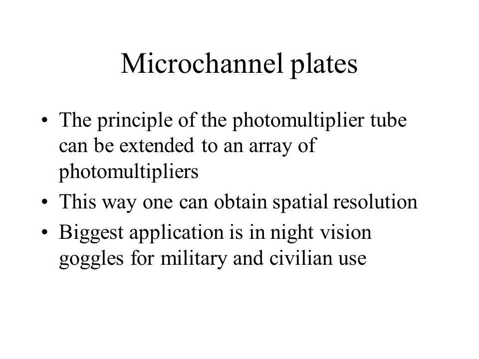 Microchannel plates The principle of the photomultiplier tube can be extended to an array of photomultipliers.