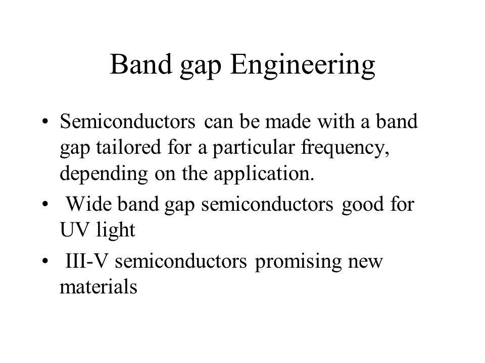 Band gap Engineering Semiconductors can be made with a band gap tailored for a particular frequency, depending on the application.