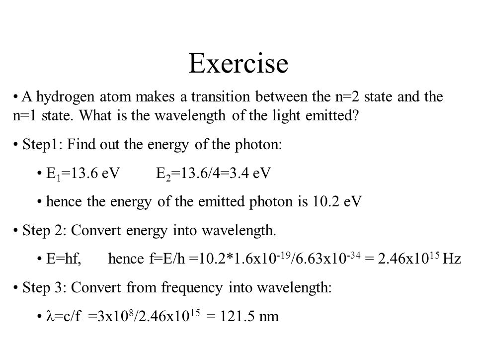 Exercise A hydrogen atom makes a transition between the n=2 state and the n=1 state. What is the wavelength of the light emitted