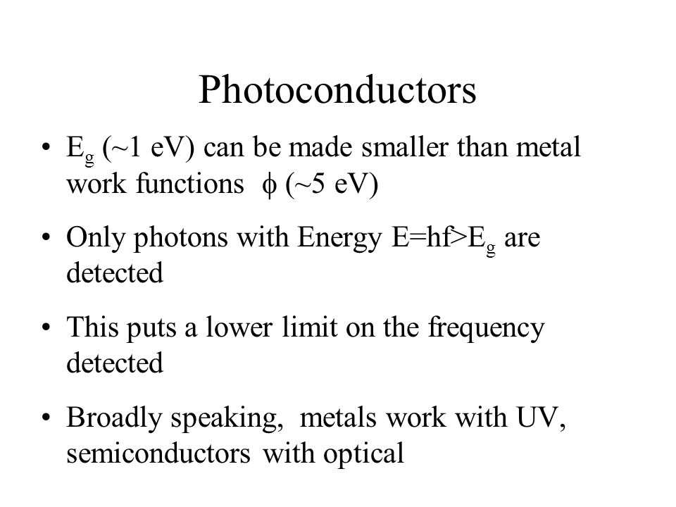 Photoconductors Eg (~1 eV) can be made smaller than metal work functions f (~5 eV) Only photons with Energy E=hf>Eg are detected.