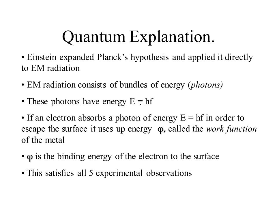 Quantum Explanation. Einstein expanded Planck's hypothesis and applied it directly to EM radiation.