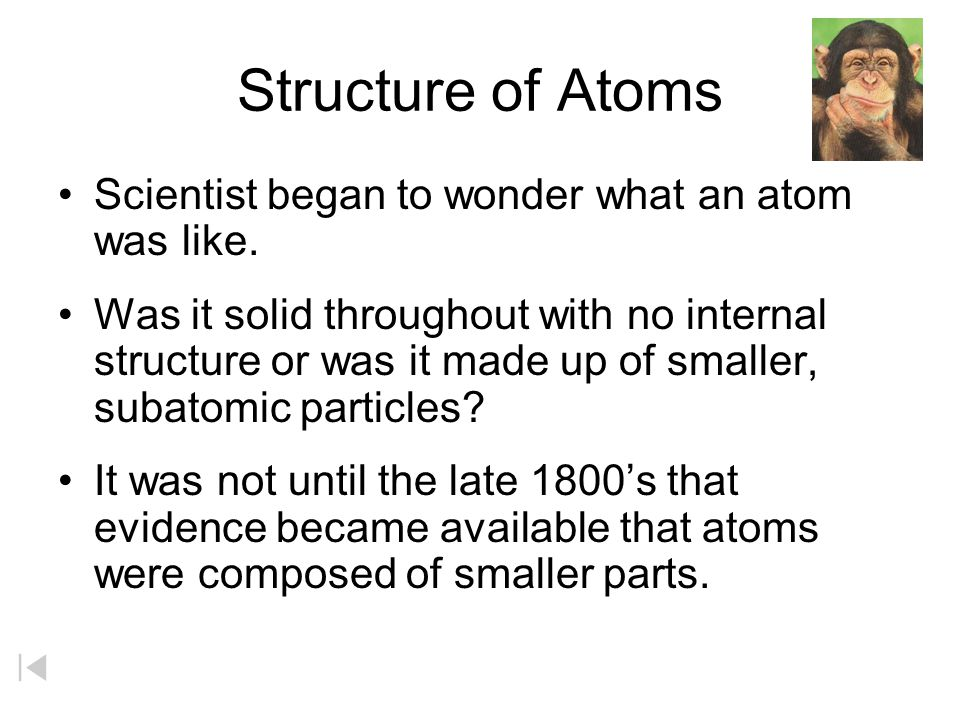 Structure of Atoms Scientist began to wonder what an atom was like.