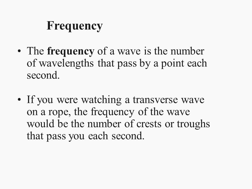 Frequency The frequency of a wave is the number of wavelengths that pass by a point each second.
