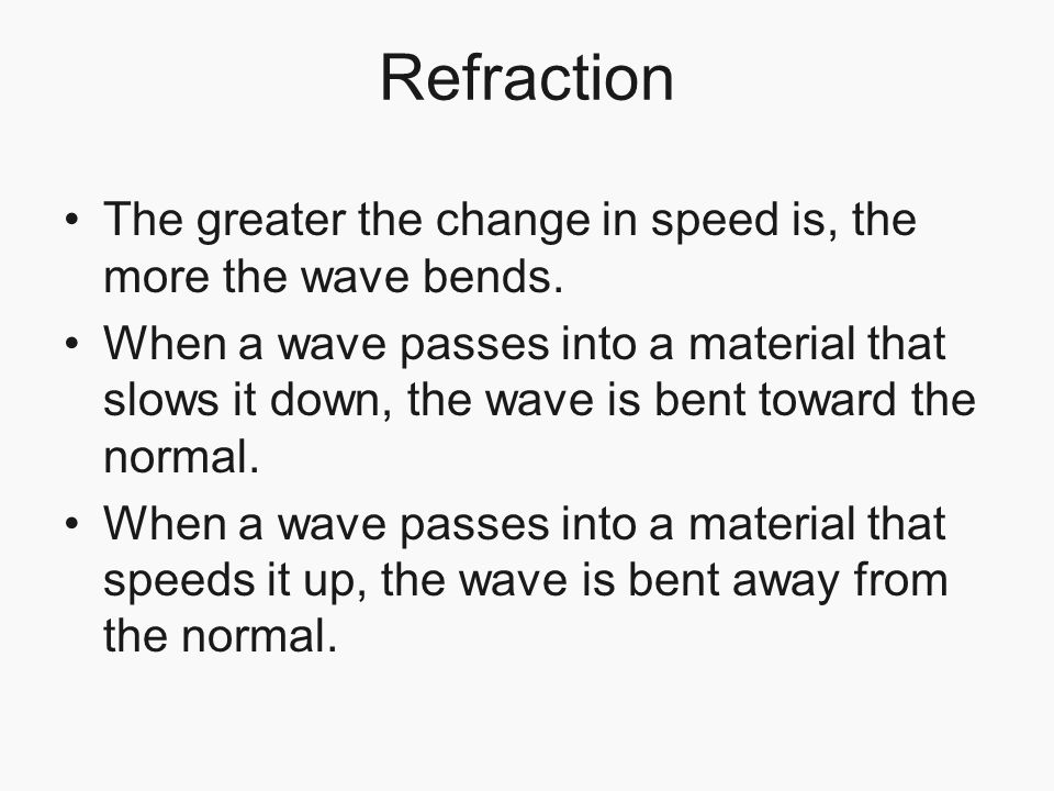 Refraction The greater the change in speed is, the more the wave bends.