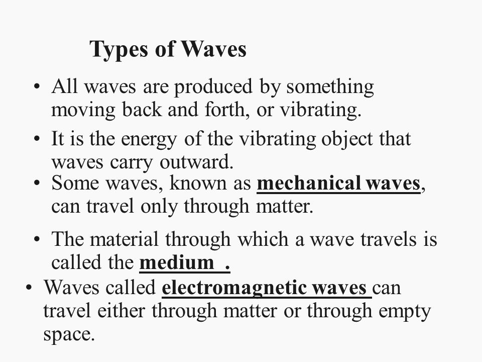 Types of Waves All waves are produced by something moving back and forth, or vibrating.
