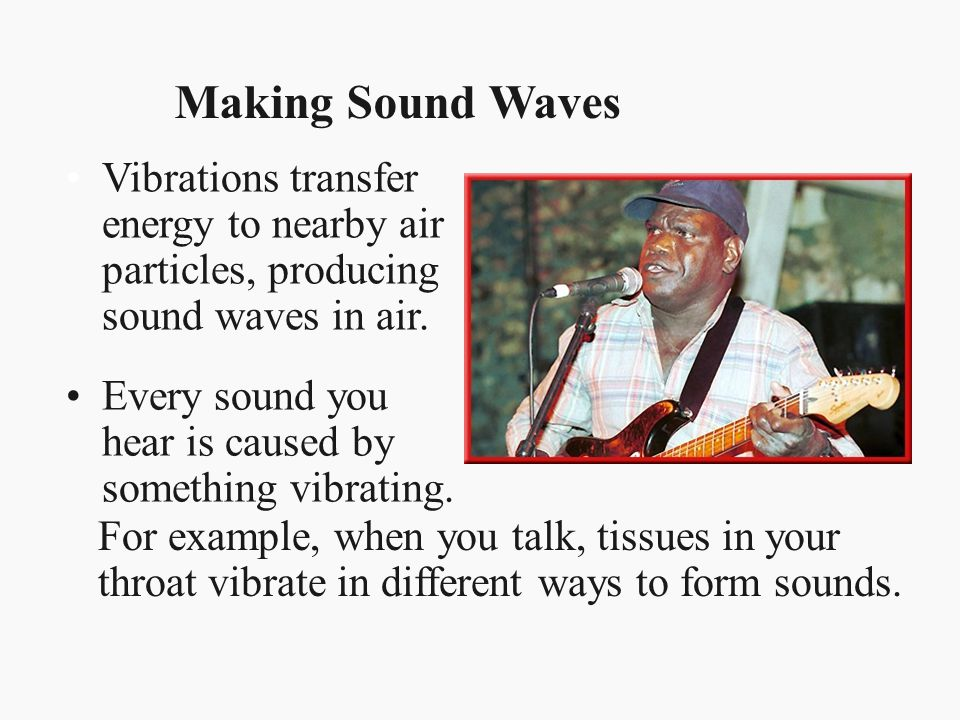 Making Sound Waves Vibrations transfer energy to nearby air particles, producing sound waves in air.