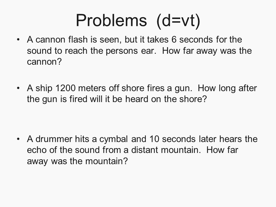 Problems (d=vt) A cannon flash is seen, but it takes 6 seconds for the sound to reach the persons ear. How far away was the cannon