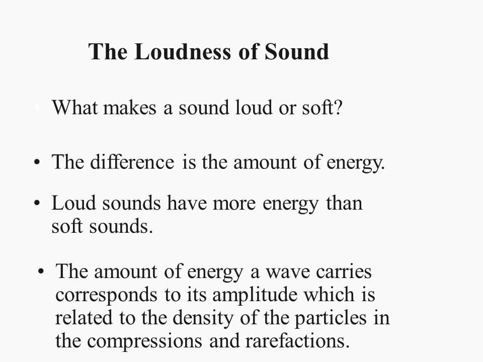 The Loudness of Sound What makes a sound loud or soft