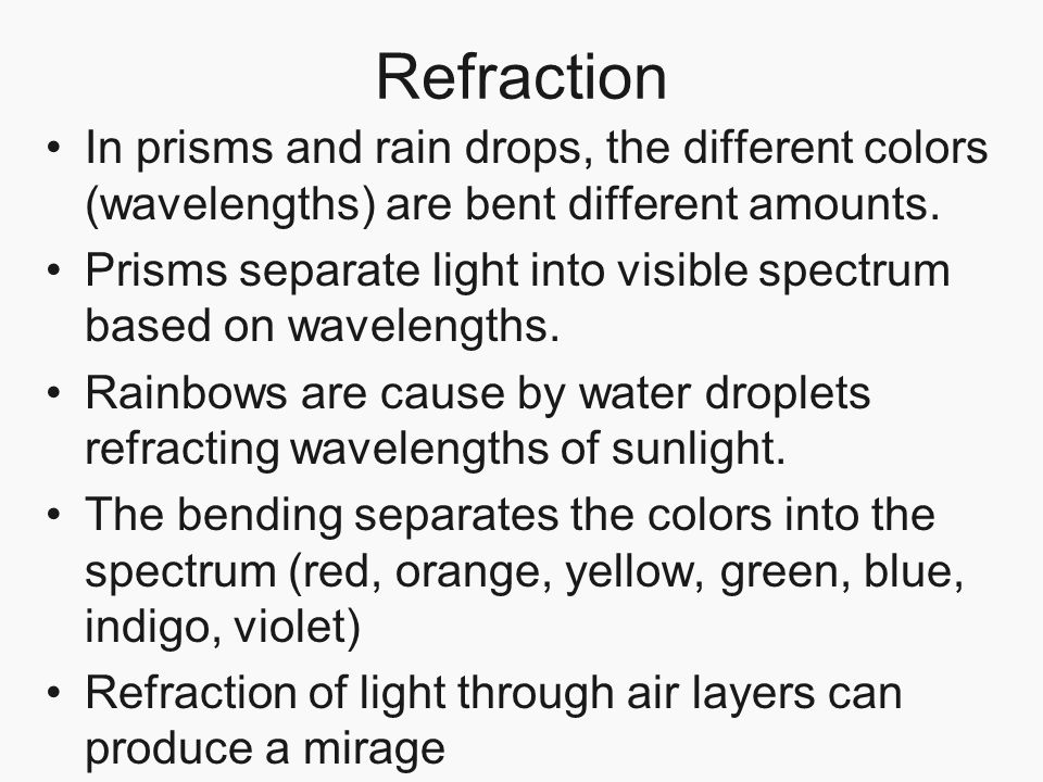 Refraction In prisms and rain drops, the different colors (wavelengths) are bent different amounts.