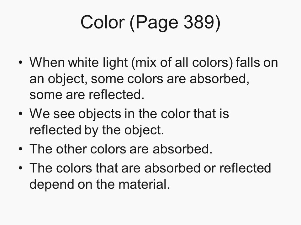 Color (Page 389) When white light (mix of all colors) falls on an object, some colors are absorbed, some are reflected.