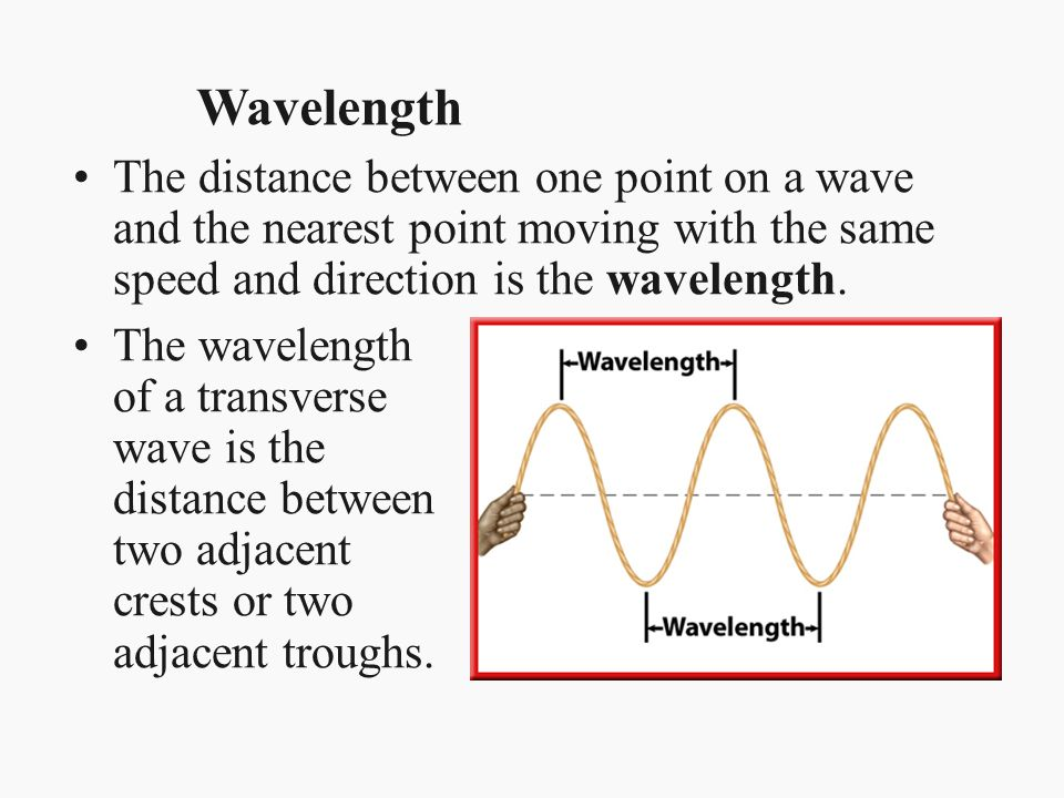 Wavelength The distance between one point on a wave and the nearest point moving with the same speed and direction is the wavelength.