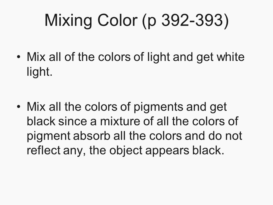 Mixing Color (p 392-393) Mix all of the colors of light and get white light.