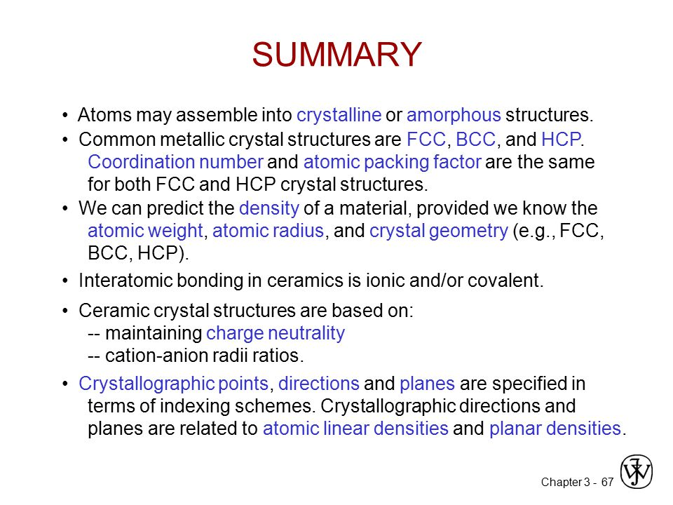 SUMMARY • Atoms may assemble into crystalline or amorphous structures.