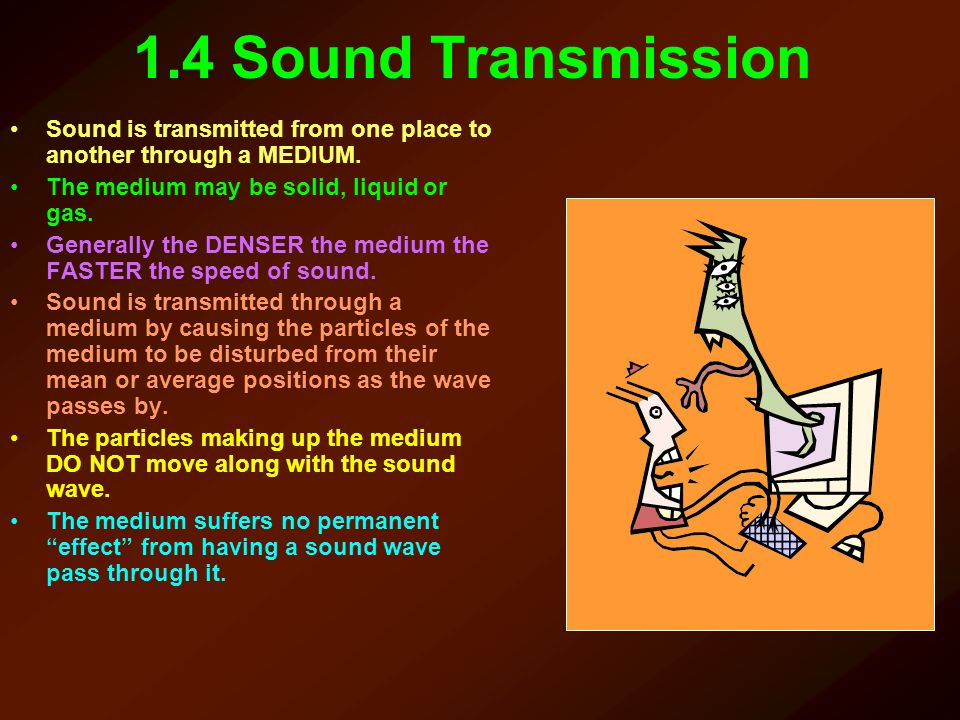 1.4 Sound Transmission Sound is transmitted from one place to another through a MEDIUM. The medium may be solid, liquid or gas.