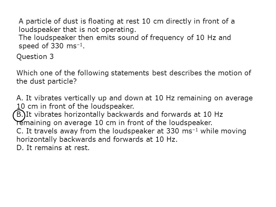 A particle of dust is floating at rest 10 cm directly in front of a loudspeaker that is not operating.