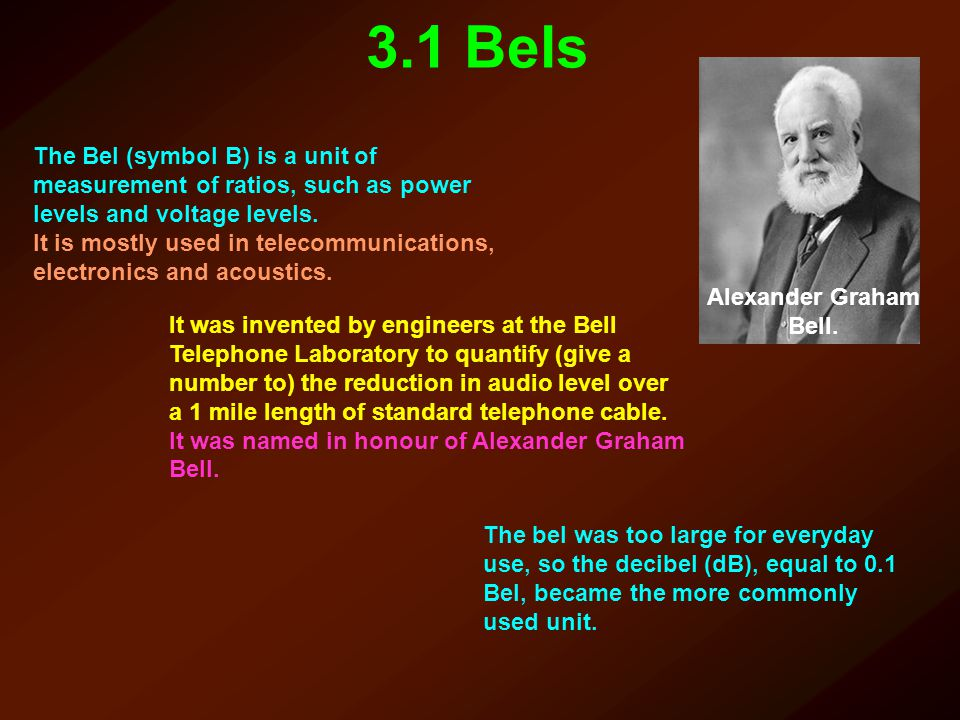 3.1 Bels Alexander Graham Bell. The Bel (symbol B) is a unit of measurement of ratios, such as power levels and voltage levels.