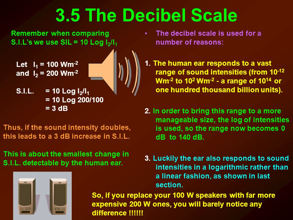 3.5 The Decibel Scale Remember when comparing S.I.L's we use SIL = 10 Log I2/I1. The decibel scale is used for a number of reasons:
