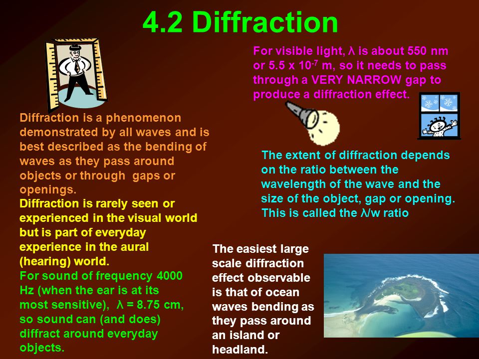 4.2 Diffraction For visible light, λ is about 550 nm or 5.5 x 10-7 m, so it needs to pass through a VERY NARROW gap to produce a diffraction effect.