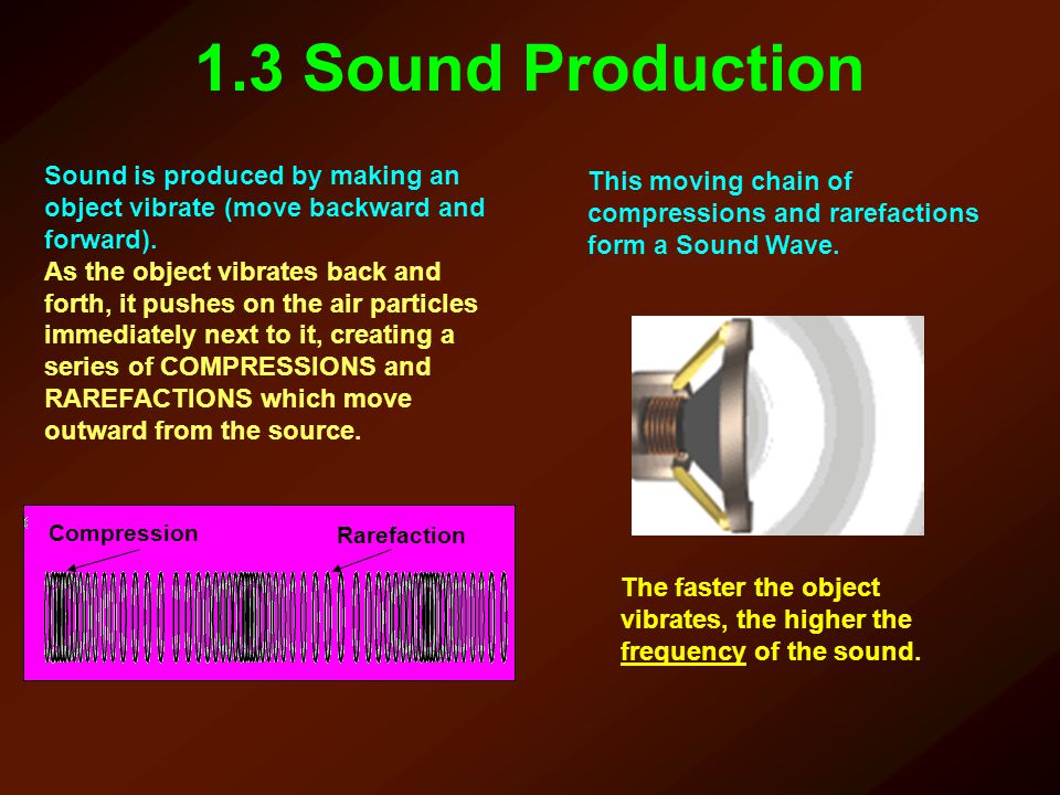 1.3 Sound Production Sound is produced by making an object vibrate (move backward and forward).