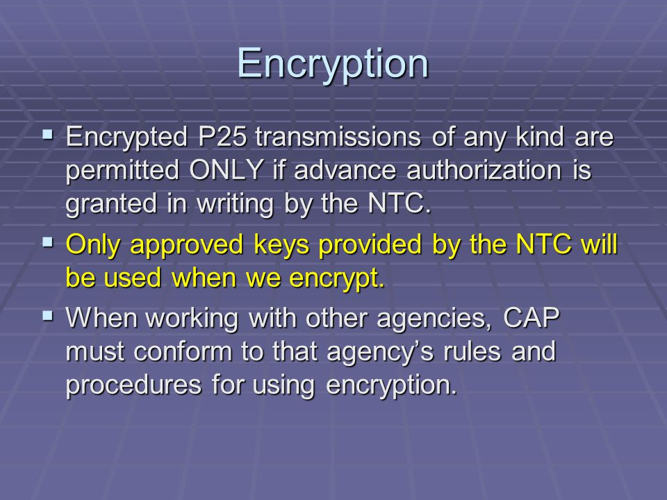 Encryption Encrypted P25 transmissions of any kind are permitted ONLY if advance authorization is granted in writing by the NTC.