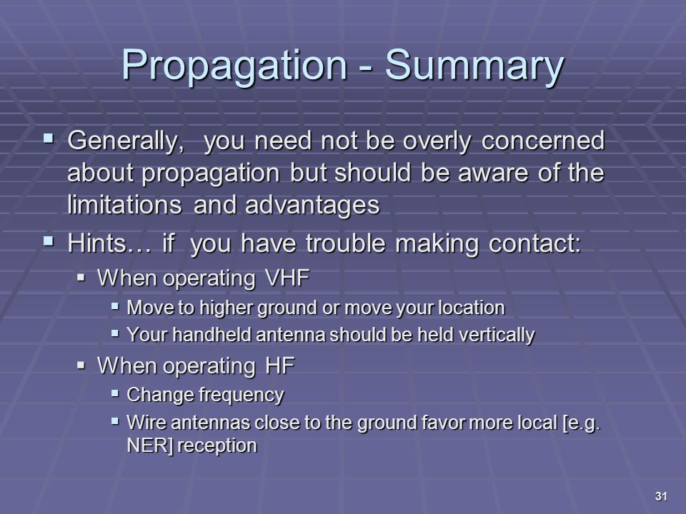 Propagation - Summary Generally, you need not be overly concerned about propagation but should be aware of the limitations and advantages.