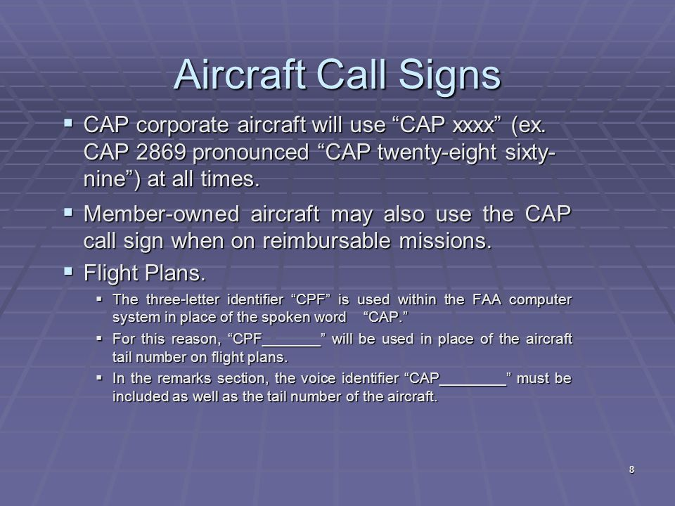 Aircraft Call Signs CAP corporate aircraft will use CAP xxxx (ex. CAP 2869 pronounced CAP twenty-eight sixty- nine ) at all times.