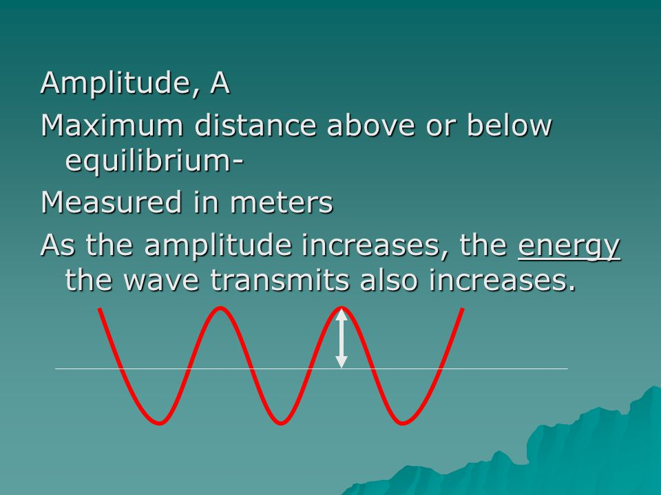 Amplitude, A Maximum distance above or below equilibrium- Measured in meters.