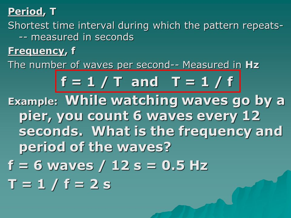 f = 1 / T and T = 1 / f f = 6 waves / 12 s = 0.5 Hz T = 1 / f = 2 s
