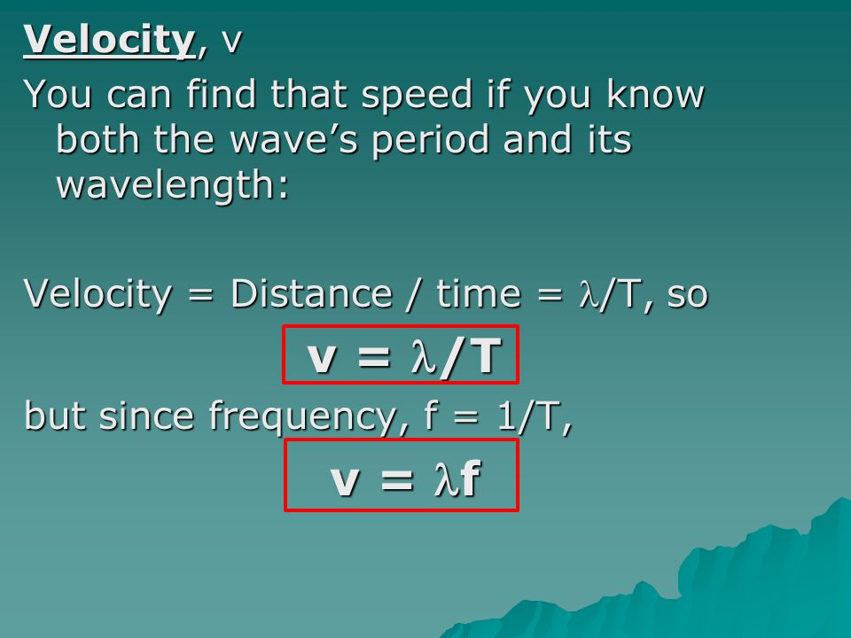 Velocity, v You can find that speed if you know both the wave's period and its wavelength: Velocity = Distance / time = l/T, so.