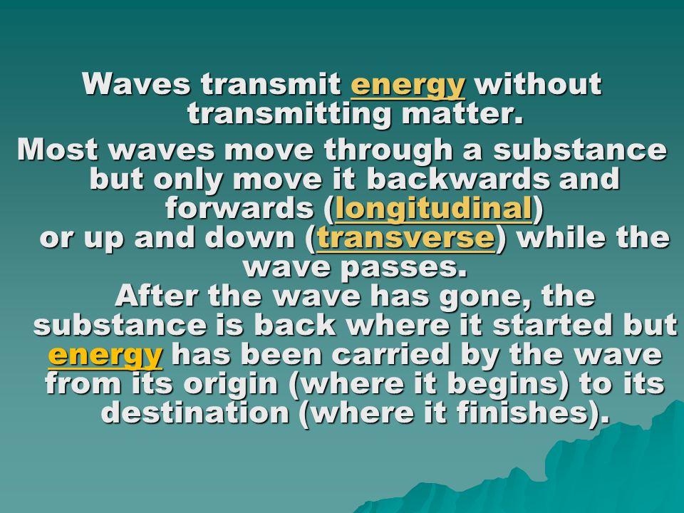 Waves transmit energy without transmitting matter.