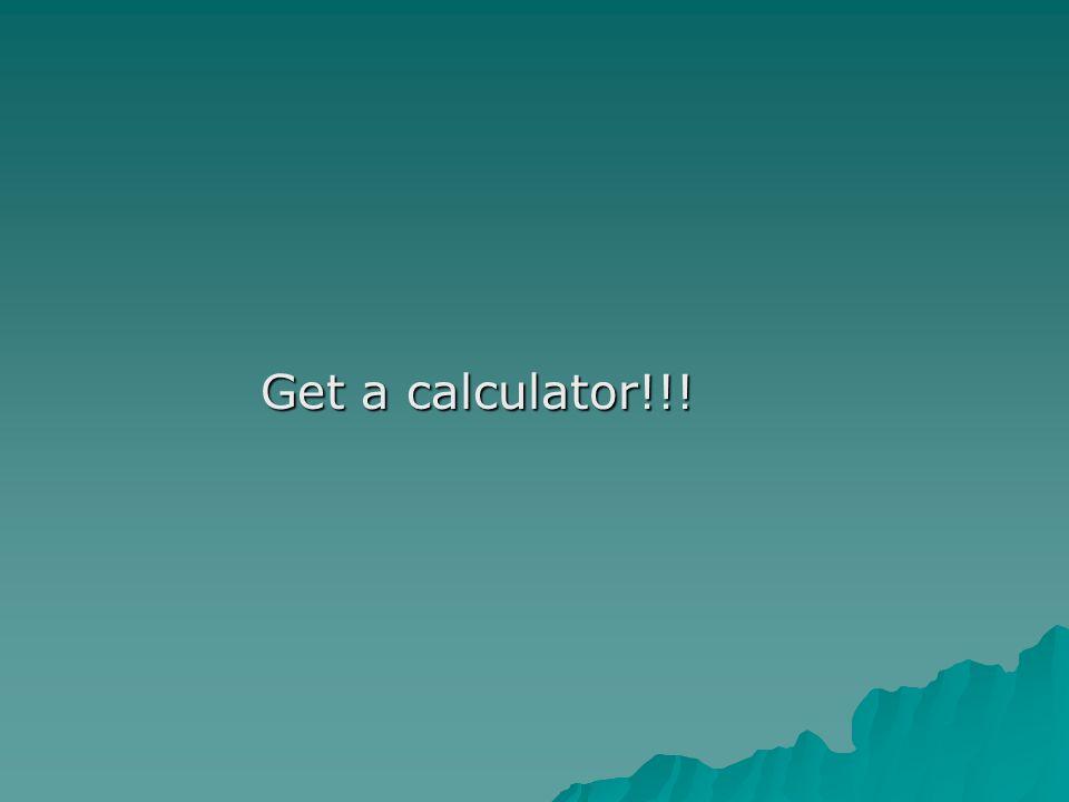 Get a calculator!!!
