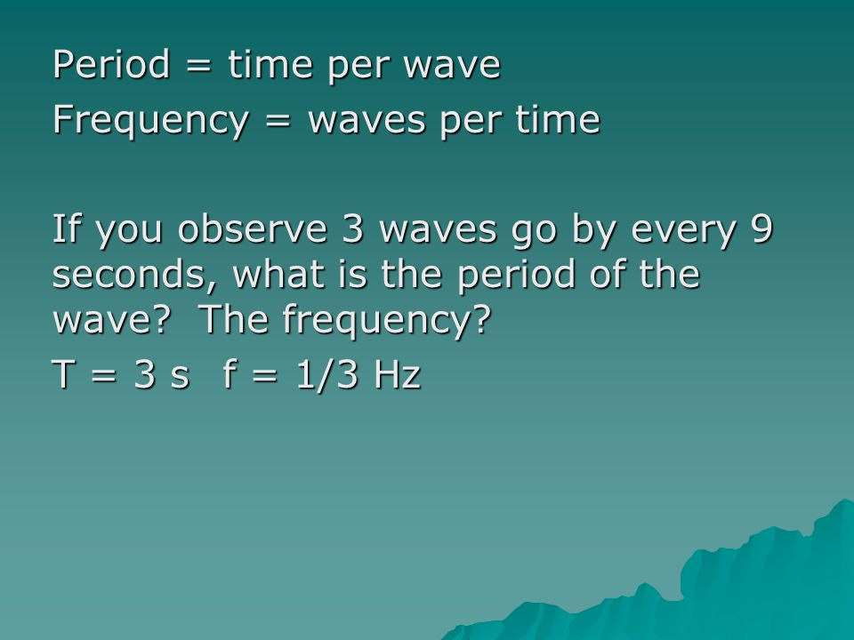 Period = time per wave Frequency = waves per time If you observe 3 waves go by every 9 seconds, what is the period of the wave.